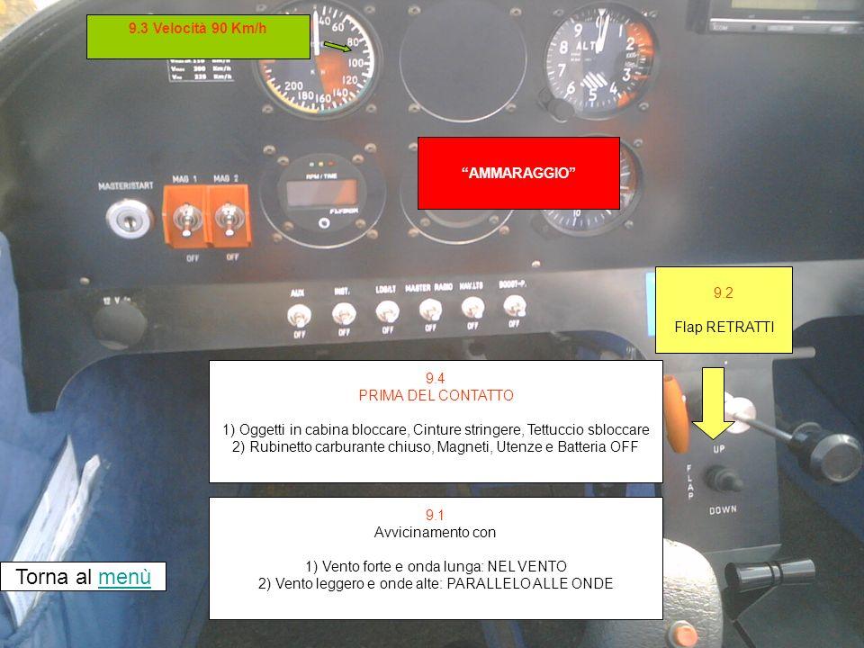 AMMARAGGIO Torna al menùmenù 9.2 Flap RETRATTI 9.1 Avvicinamento con 1) Vento forte e onda lunga: NEL VENTO 2) Vento leggero e onde alte: PARALLELO ALLE ONDE 9.3 Velocità 90 Km/h 9.4 PRIMA DEL CONTATTO 1) Oggetti in cabina bloccare, Cinture stringere, Tettuccio sbloccare 2) Rubinetto carburante chiuso, Magneti, Utenze e Batteria OFF