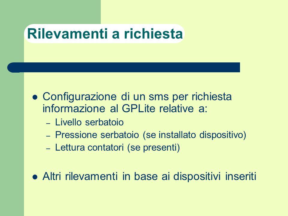 Rilevamenti a richiesta Configurazione di un sms per richiesta informazione al GPLite relative a: – Livello serbatoio – Pressione serbatoio (se instal