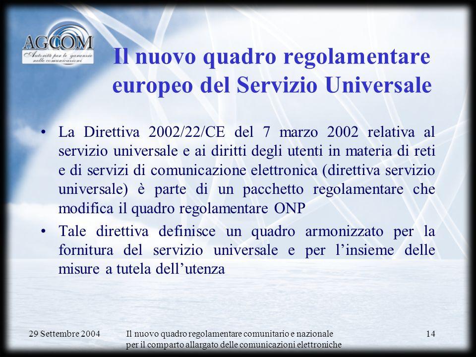 29 Settembre 2004 Il nuovo quadro regolamentare comunitario e nazionale per il comparto allargato delle comunicazioni elettroniche 14 Il nuovo quadro regolamentare europeo del Servizio Universale La Direttiva 2002/22/CE del 7 marzo 2002 relativa al servizio universale e ai diritti degli utenti in materia di reti e di servizi di comunicazione elettronica (direttiva servizio universale) è parte di un pacchetto regolamentare che modifica il quadro regolamentare ONP Tale direttiva definisce un quadro armonizzato per la fornitura del servizio universale e per linsieme delle misure a tutela dellutenza