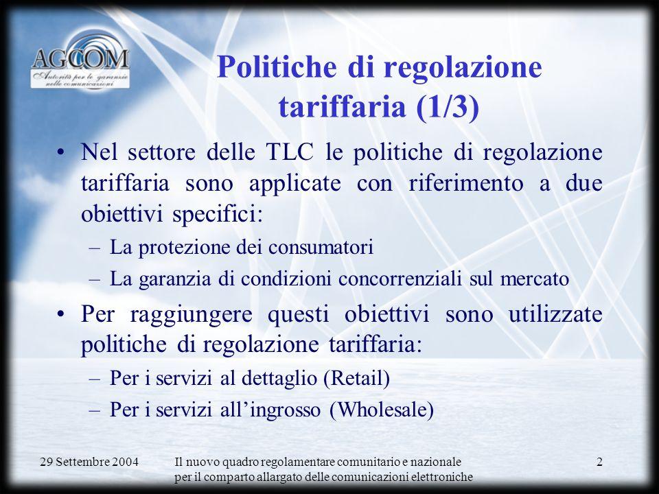 29 Settembre 2004 Il nuovo quadro regolamentare comunitario e nazionale per il comparto allargato delle comunicazioni elettroniche 2 Politiche di regolazione tariffaria (1/3) Nel settore delle TLC le politiche di regolazione tariffaria sono applicate con riferimento a due obiettivi specifici: –La protezione dei consumatori –La garanzia di condizioni concorrenziali sul mercato Per raggiungere questi obiettivi sono utilizzate politiche di regolazione tariffaria: –Per i servizi al dettaglio (Retail) –Per i servizi allingrosso (Wholesale)