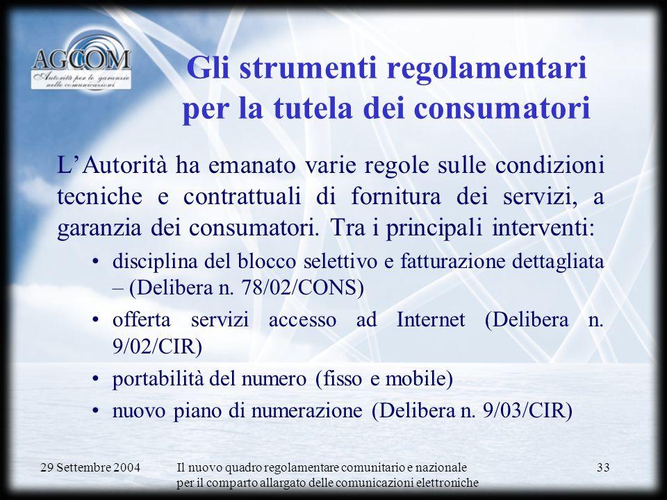 29 Settembre 2004 Il nuovo quadro regolamentare comunitario e nazionale per il comparto allargato delle comunicazioni elettroniche 33 Gli strumenti regolamentari per la tutela dei consumatori LAutorità ha emanato varie regole sulle condizioni tecniche e contrattuali di fornitura dei servizi, a garanzia dei consumatori.