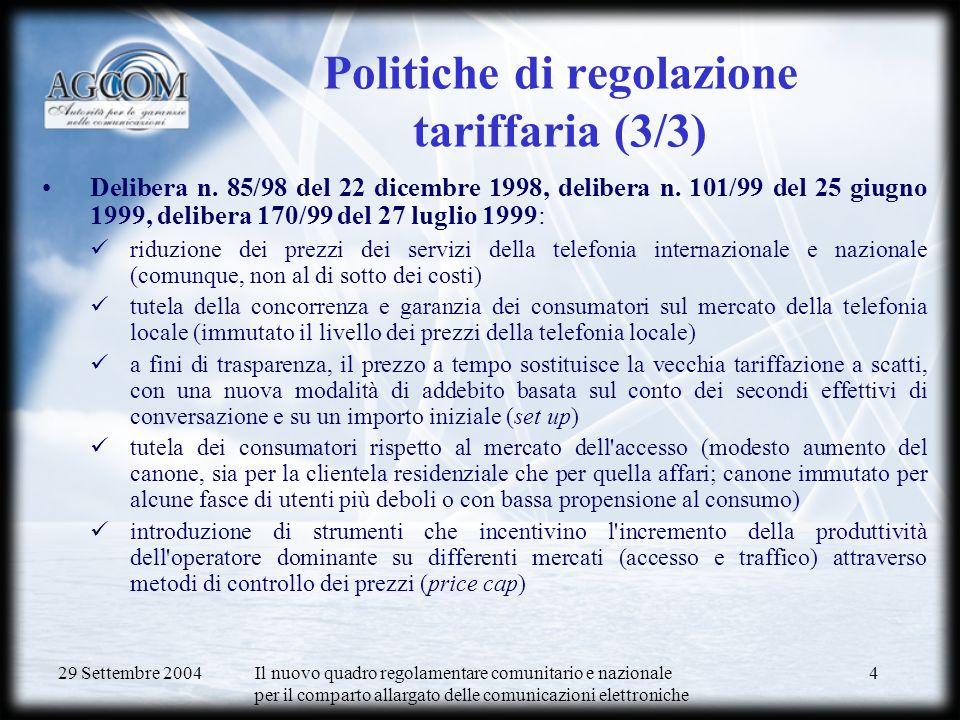 29 Settembre 2004 Il nuovo quadro regolamentare comunitario e nazionale per il comparto allargato delle comunicazioni elettroniche 4 Politiche di regolazione tariffaria (3/3) Delibera n.