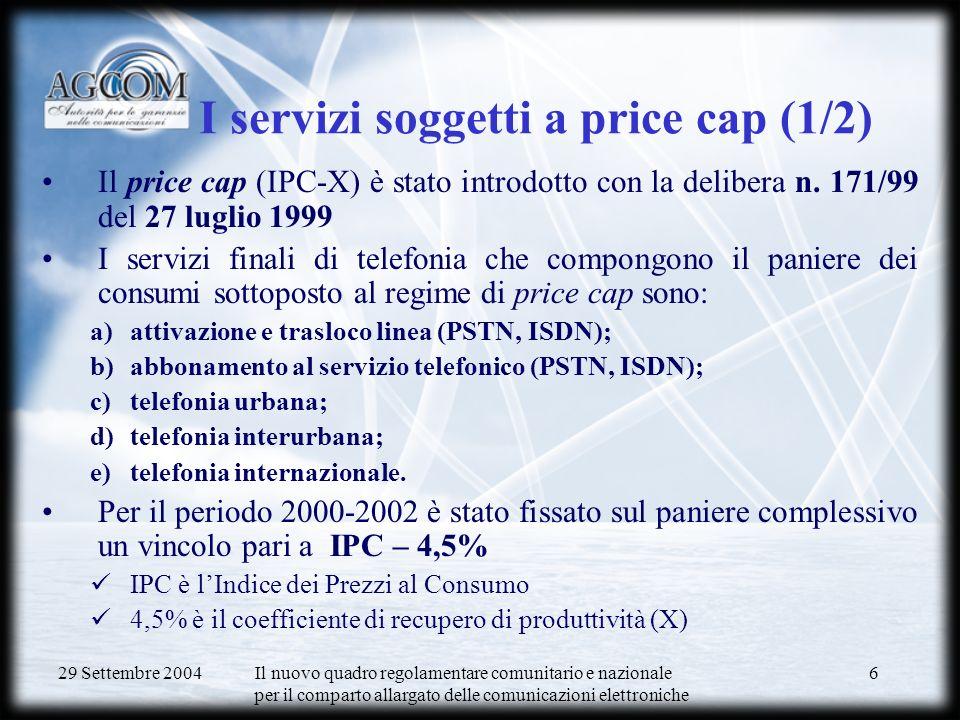 29 Settembre 2004 Il nuovo quadro regolamentare comunitario e nazionale per il comparto allargato delle comunicazioni elettroniche 6 I servizi soggetti a price cap (1/2) Il price cap (IPC-X) è stato introdotto con la delibera n.