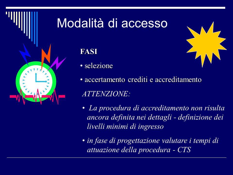 Modalità di accesso FASI selezione accertamento crediti e accreditamento accertamento crediti e accreditamento ATTENZIONE: La procedura di accreditamento non risulta ancora definita nei dettagli - definizione dei livelli minimi di ingresso in fase di progettazione valutare i tempi di attuazione della procedura - CTS