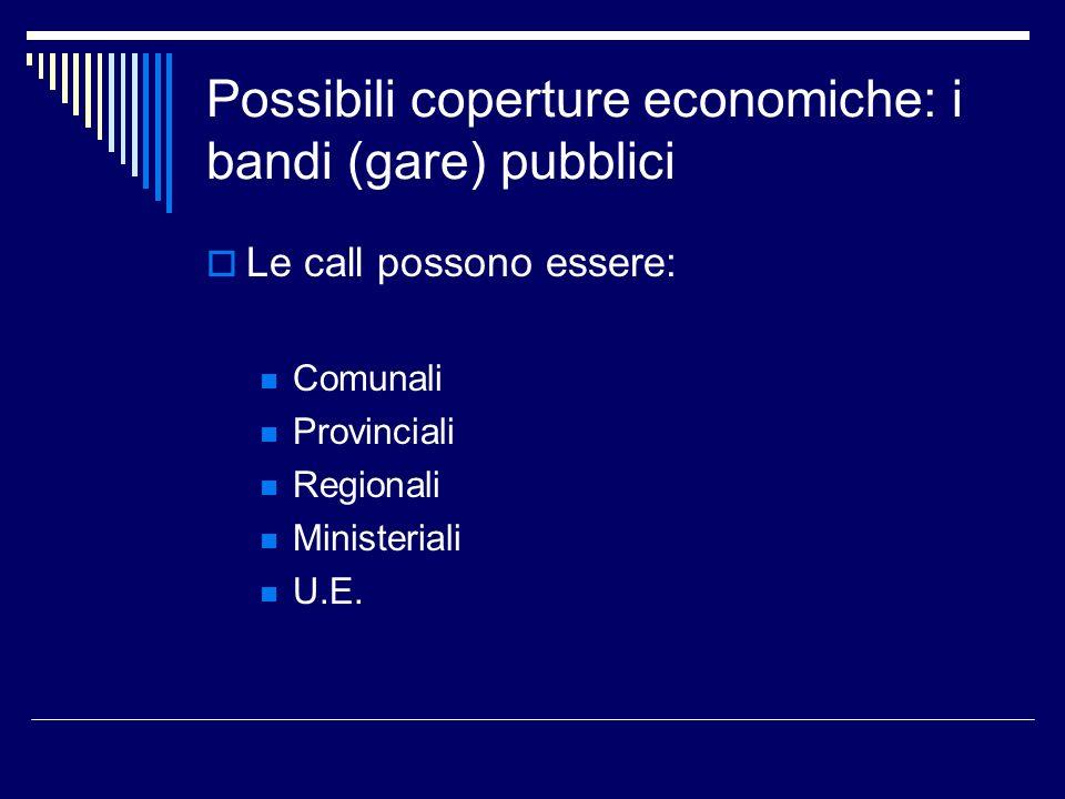 Possibili coperture economiche: i bandi (gare) pubblici Le call possono essere: Comunali Provinciali Regionali Ministeriali U.E.