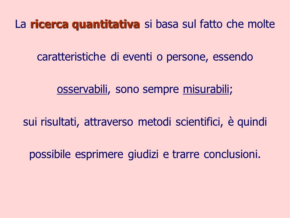 ricerca quantitativa La ricerca quantitativa si basa sul fatto che molte caratteristiche di eventi o persone, essendo osservabili, sono sempre misurabili; sui risultati, attraverso metodi scientifici, è quindi possibile esprimere giudizi e trarre conclusioni.