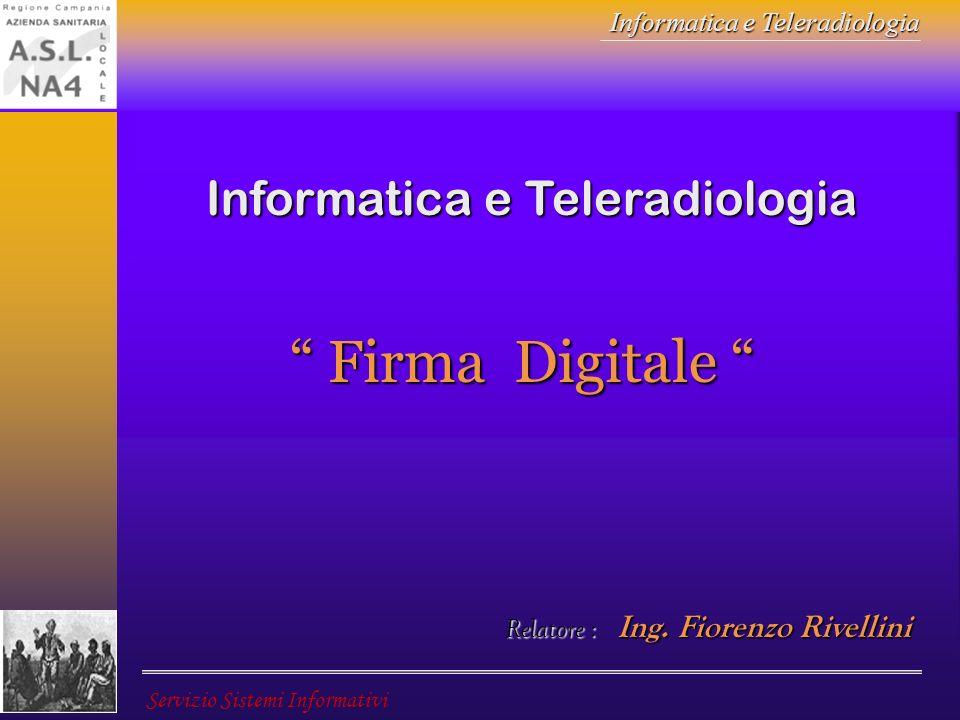 Informatica e Teleradiologia Servizio Sistemi Informativi Il Certificato Il Certificatore emette un certificato per ogni chiave pubblica di ogni persona nella sua attività di mittente.