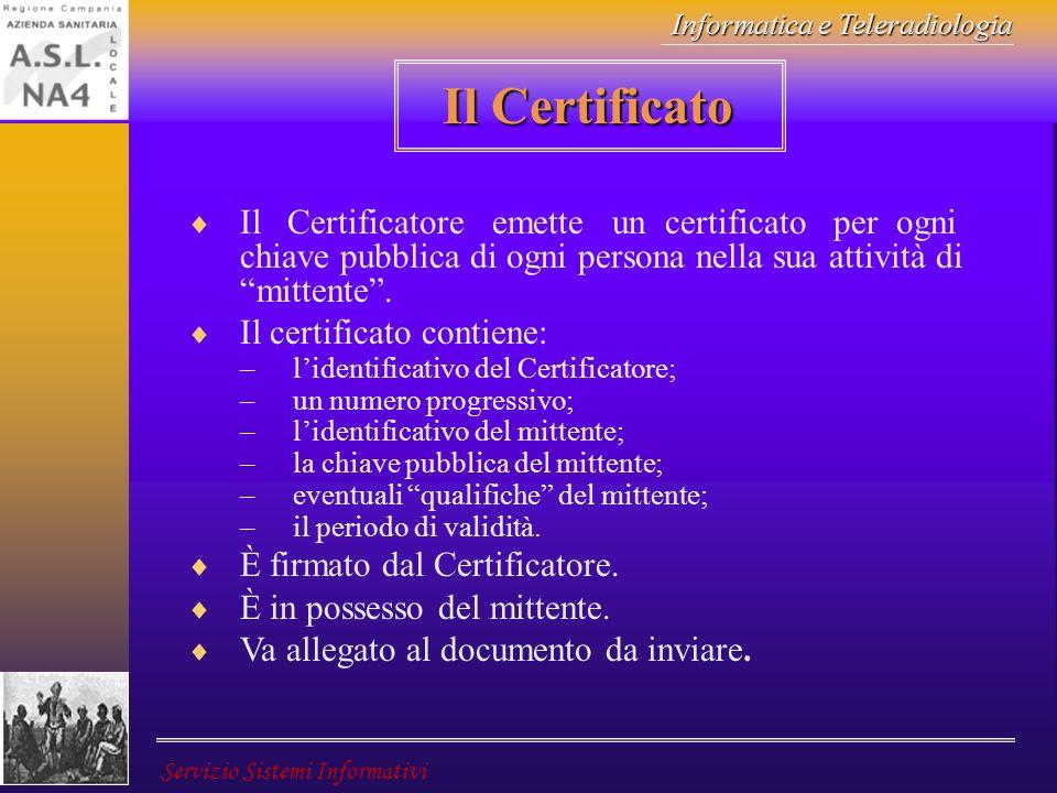 Informatica e Teleradiologia Servizio Sistemi Informativi Il Certificato Il Certificatore emette un certificato per ogni chiave pubblica di ogni perso