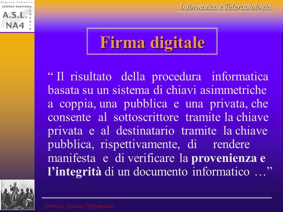 Informatica e Teleradiologia Servizio Sistemi Informativi Firma digitale Il risultato della procedura informatica basata su un sistema di chiavi asimm