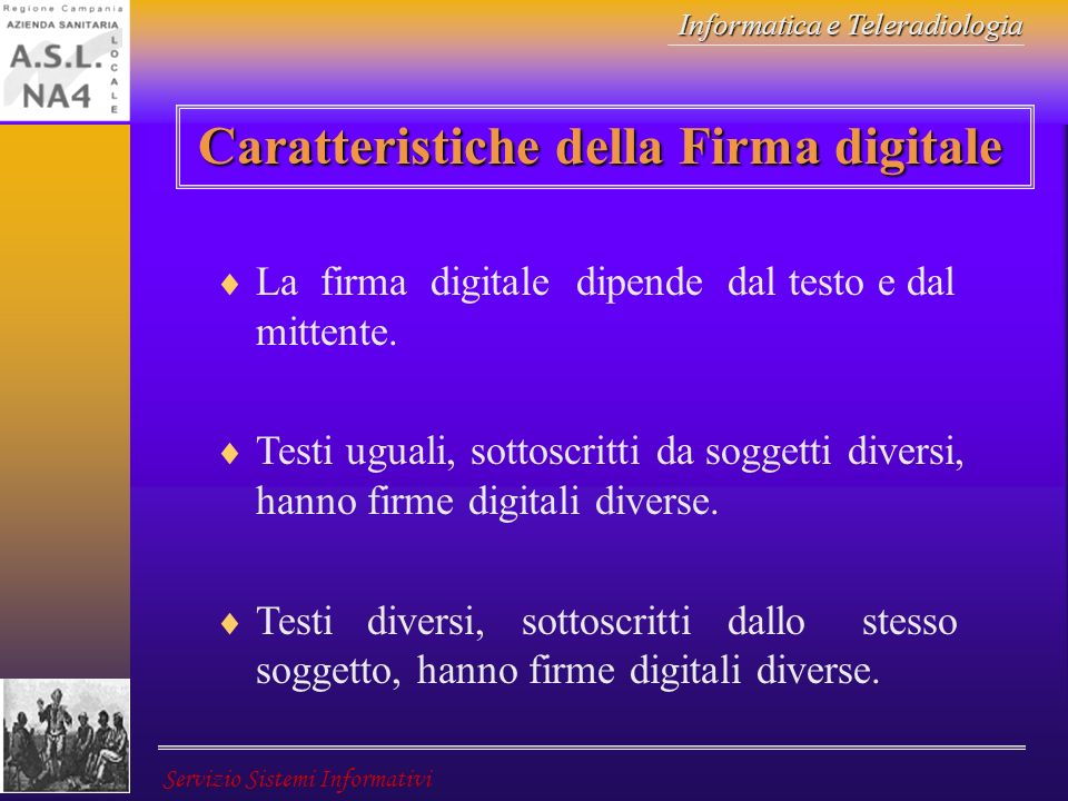 Informatica e Teleradiologia Servizio Sistemi Informativi Caratteristiche della Firma digitale La firma digitale dipende dal testo e dal mittente. Tes