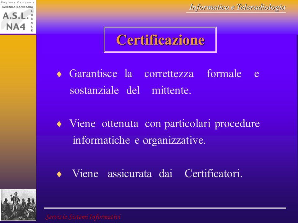 Informatica e Teleradiologia Servizio Sistemi Informativi Certificazione Garantisce la correttezza formale e sostanziale del mittente. Viene ottenuta