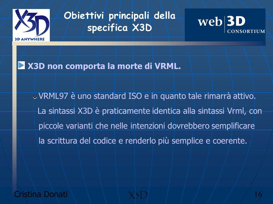 Cristina Donati 16 X3D X3D non comporta la morte di VRML. VRML97 è uno standard ISO e in quanto tale rimarrà attivo. La sintassi X3D è praticamente id