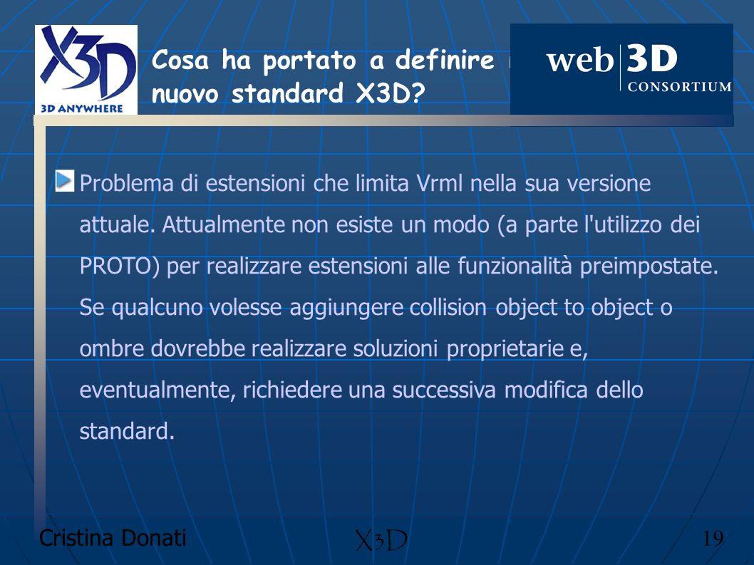 Cristina Donati 19 X3D Problema di estensioni che limita Vrml nella sua versione attuale. Attualmente non esiste un modo (a parte l'utilizzo dei PROTO