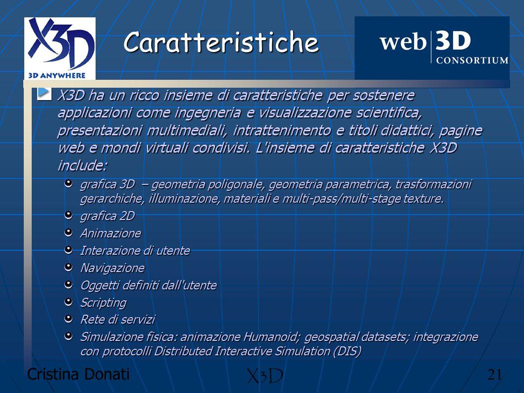 Cristina Donati 21 X3D Caratteristiche X3D ha un ricco insieme di caratteristiche per sostenere applicazioni come ingegneria e visualizzazione scienti
