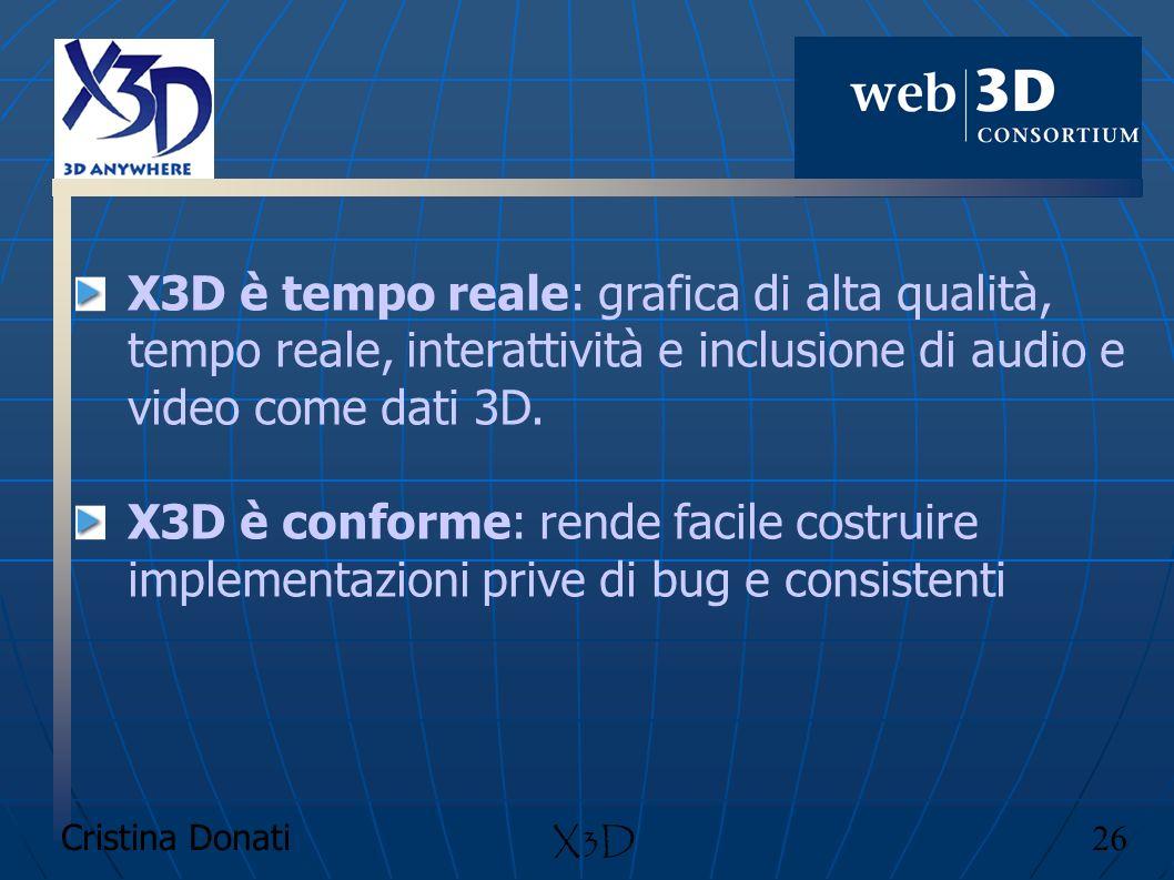 Cristina Donati 26 X3D X3D è tempo reale: grafica di alta qualità, tempo reale, interattività e inclusione di audio e video come dati 3D. X3D è confor