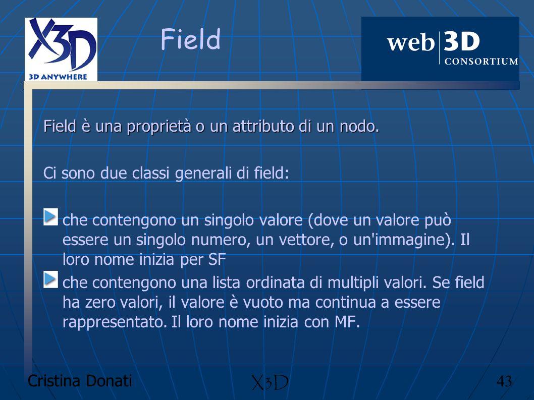 Cristina Donati 43 X3D Field Field è una proprietà o un attributo di un nodo. Ci sono due classi generali di field: che contengono un singolo valore (