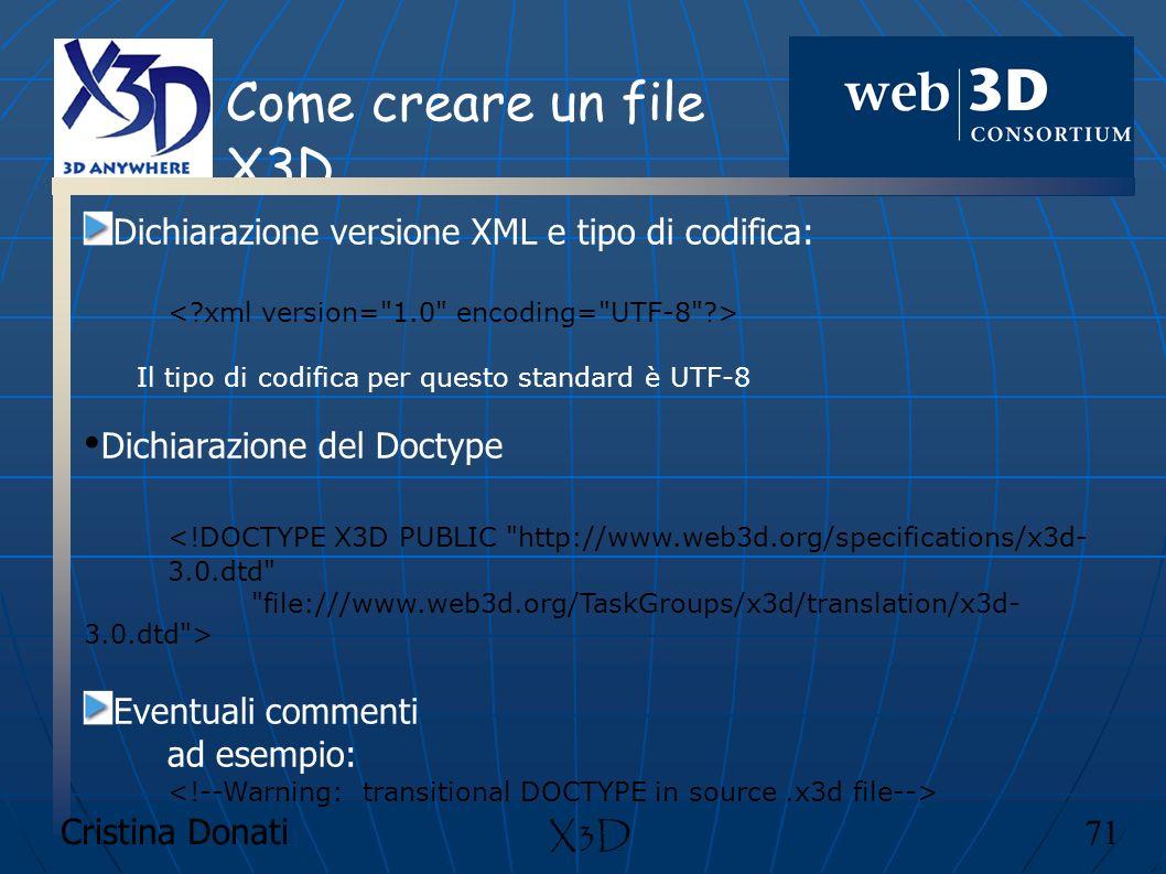 Cristina Donati 71 X3D Come creare un file X3D Dichiarazione versione XML e tipo di codifica: Il tipo di codifica per questo standard è UTF-8 Dichiara