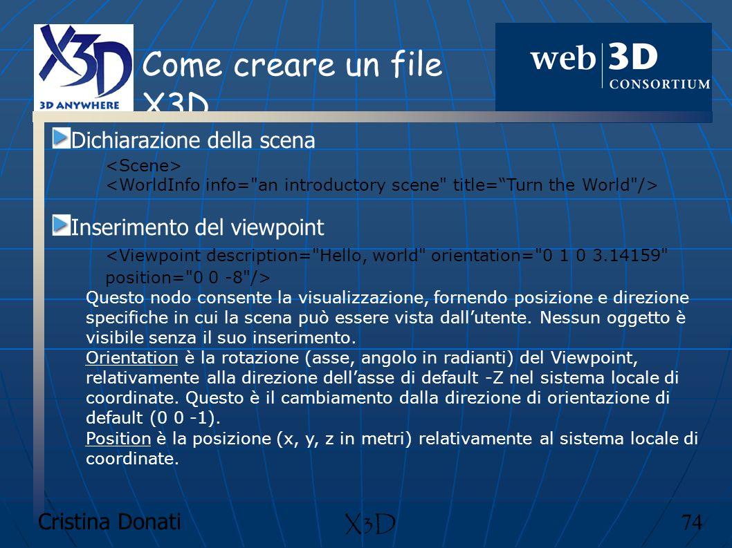 Cristina Donati 74 X3D Come creare un file X3D Dichiarazione della scena Inserimento del viewpoint Questo nodo consente la visualizzazione, fornendo p