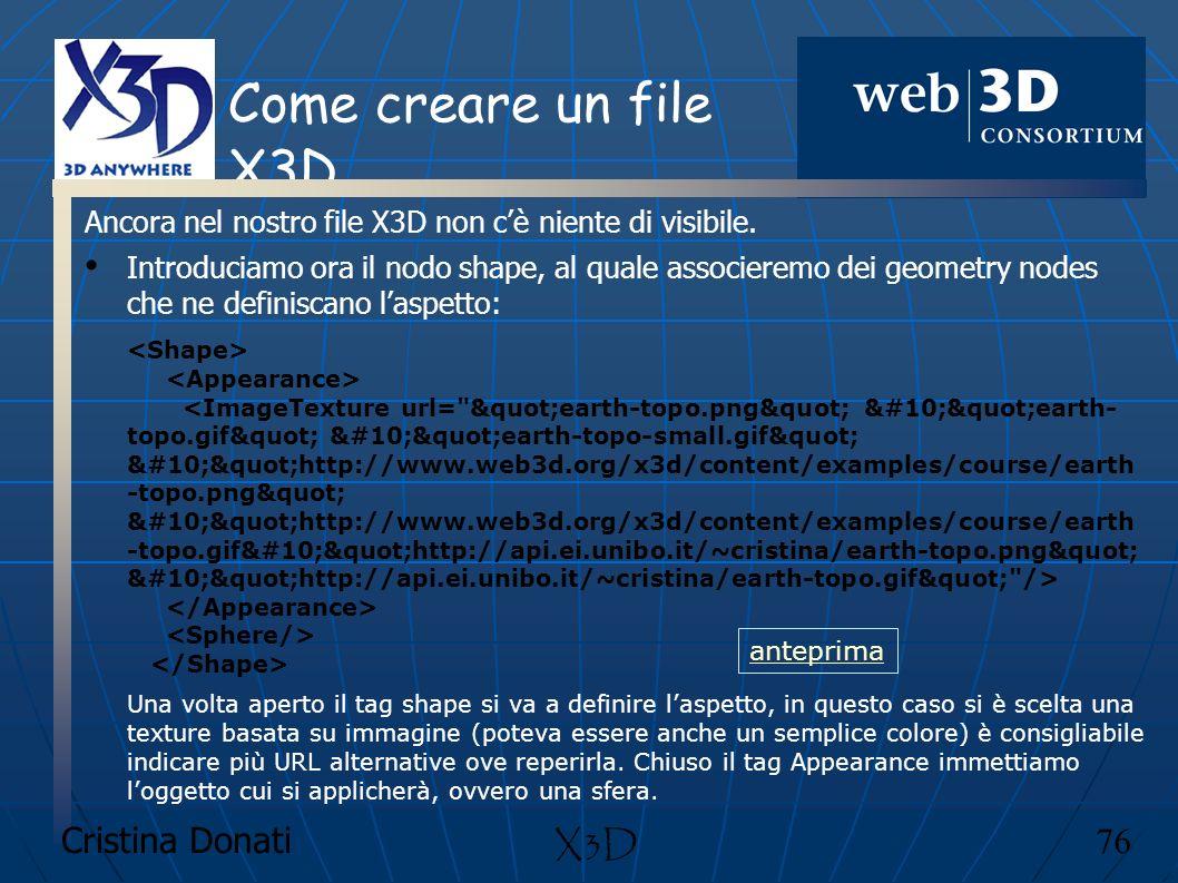 Cristina Donati 76 X3D Come creare un file X3D Ancora nel nostro file X3D non cè niente di visibile. Introduciamo ora il nodo shape, al quale associer