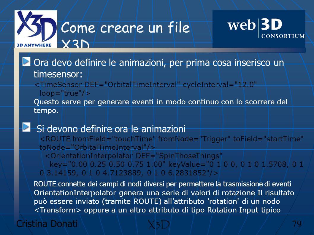 Cristina Donati 79 X3D Come creare un file X3D Ora devo definire le animazioni, per prima cosa inserisco un timesensor: Questo serve per generare even