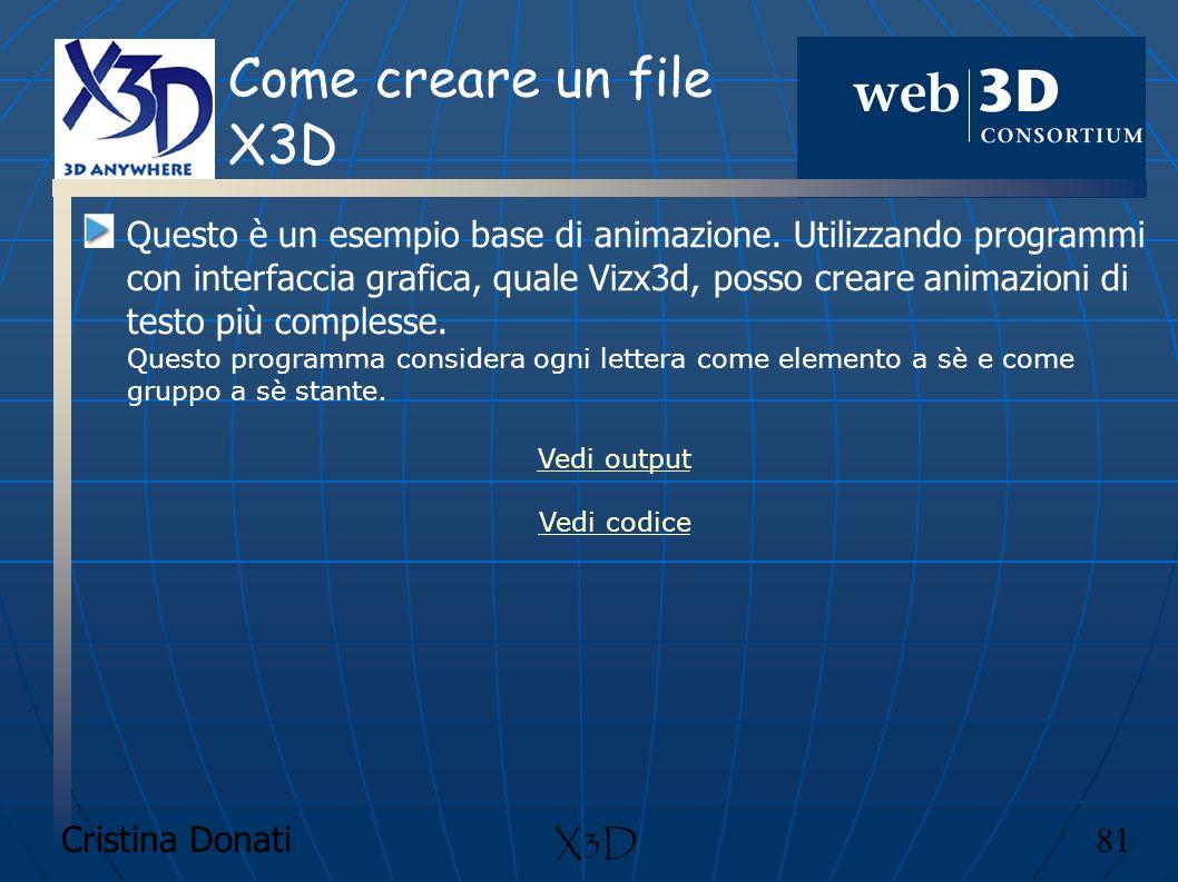 Cristina Donati 81 X3D Come creare un file X3D Questo è un esempio base di animazione. Utilizzando programmi con interfaccia grafica, quale Vizx3d, po