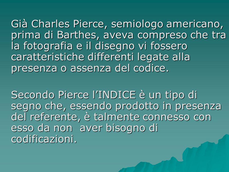Già Charles Pierce, semiologo americano, prima di Barthes, aveva compreso che tra la fotografia e il disegno vi fossero caratteristiche differenti leg