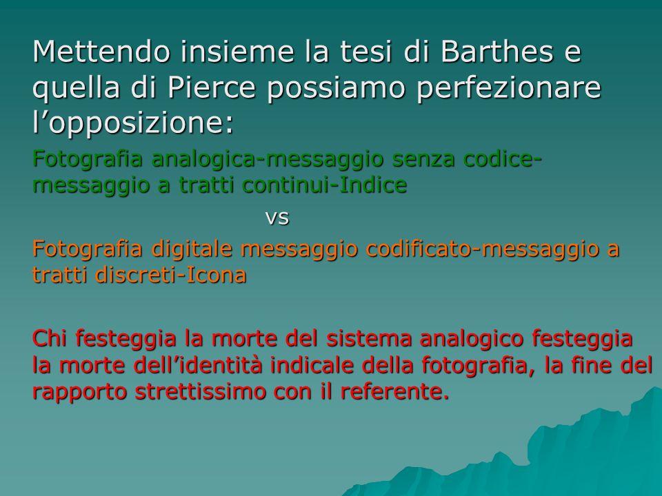 Mettendo insieme la tesi di Barthes e quella di Pierce possiamo perfezionare lopposizione: Fotografia analogica-messaggio senza codice- messaggio a tr