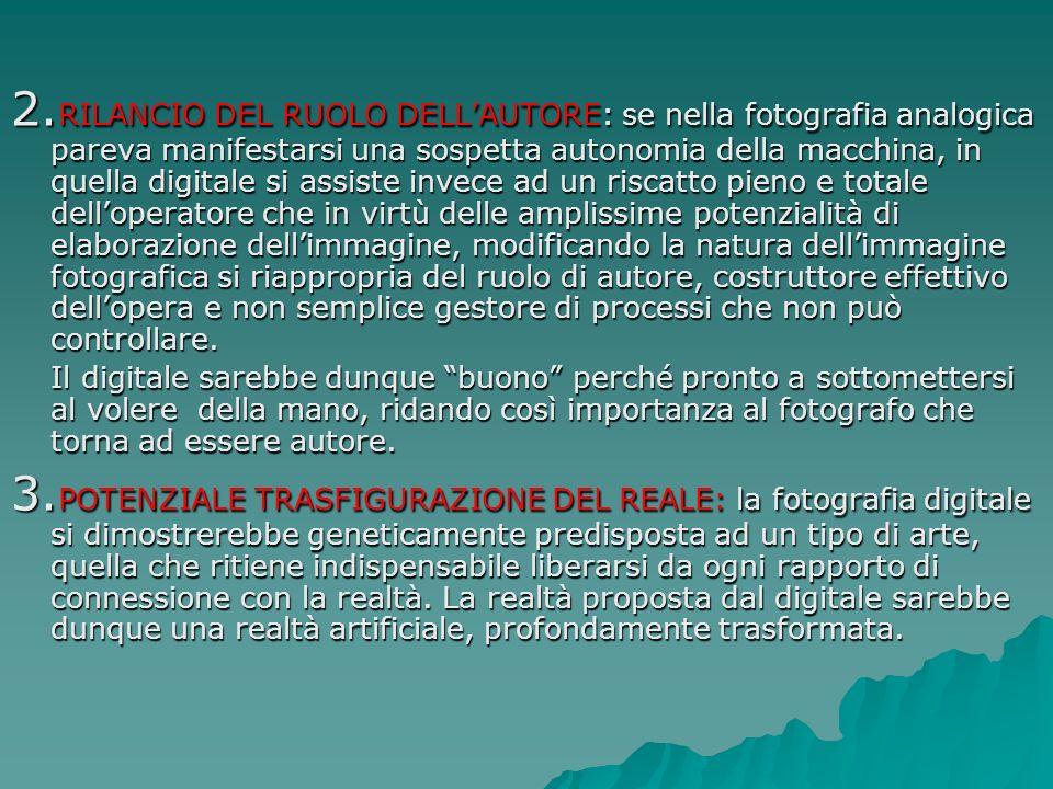 2. RILANCIO DEL RUOLO DELLAUTORE: se nella fotografia analogica pareva manifestarsi una sospetta autonomia della macchina, in quella digitale si assis