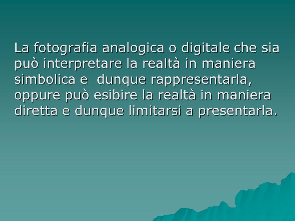 La fotografia analogica o digitale che sia può interpretare la realtà in maniera simbolica e dunque rappresentarla, oppure può esibire la realtà in ma