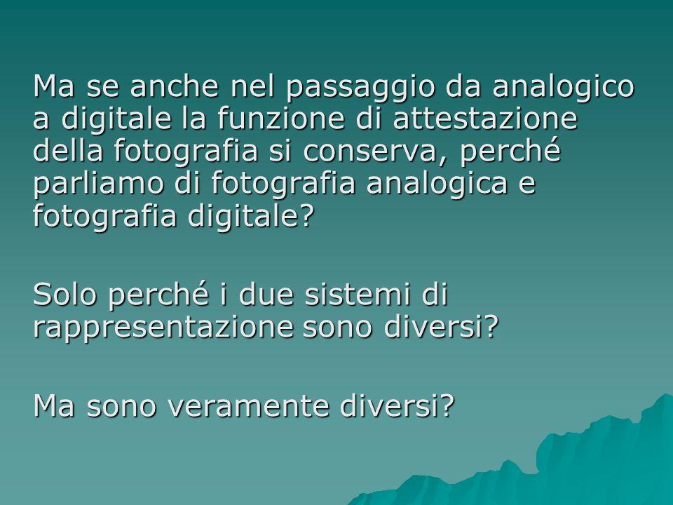 Ma se anche nel passaggio da analogico a digitale la funzione di attestazione della fotografia si conserva, perché parliamo di fotografia analogica e
