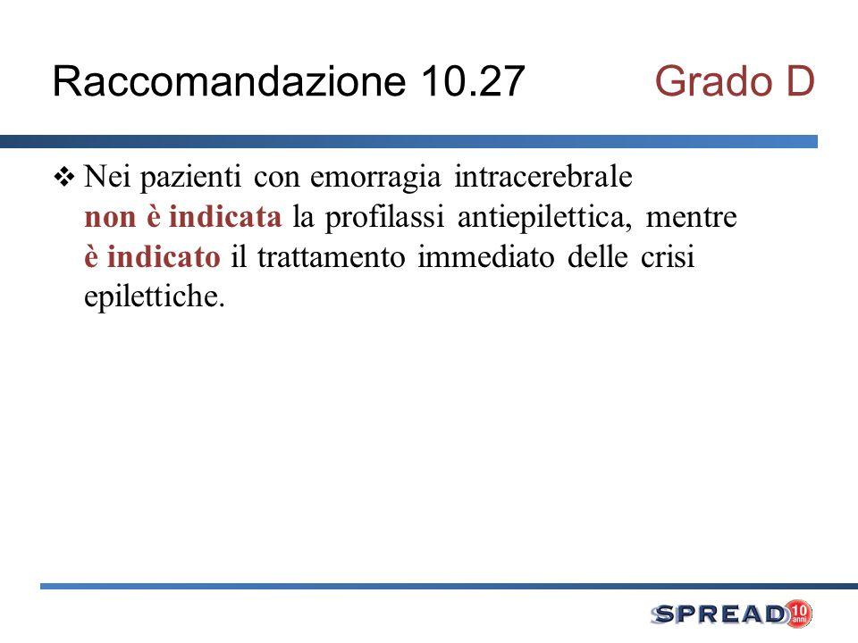 Raccomandazione 10.27Grado D Nei pazienti con emorragia intracerebrale non è indicata la profilassi antiepilettica, mentre è indicato il trattamento i