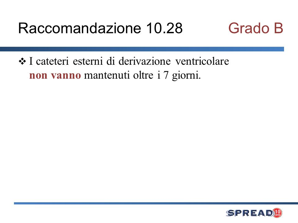 Raccomandazione 10.28Grado B I cateteri esterni di derivazione ventricolare non vanno mantenuti oltre i 7 giorni.