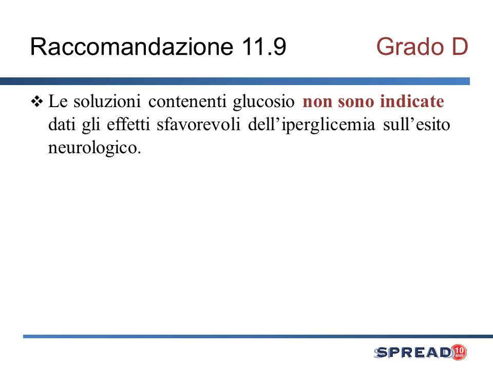Raccomandazione 11.9Grado D Le soluzioni contenenti glucosio non sono indicate dati gli effetti sfavorevoli delliperglicemia sullesito neurologico.