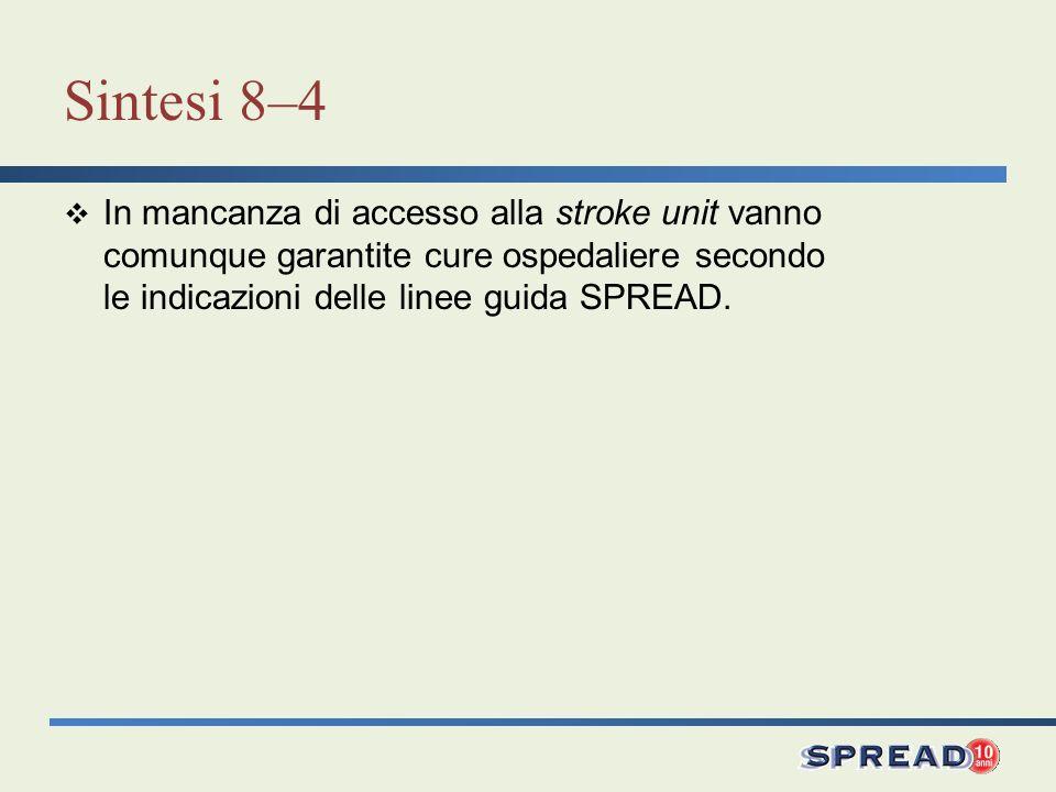 Sintesi 8–4 In mancanza di accesso alla stroke unit vanno comunque garantite cure ospedaliere secondo le indicazioni delle linee guida SPREAD.