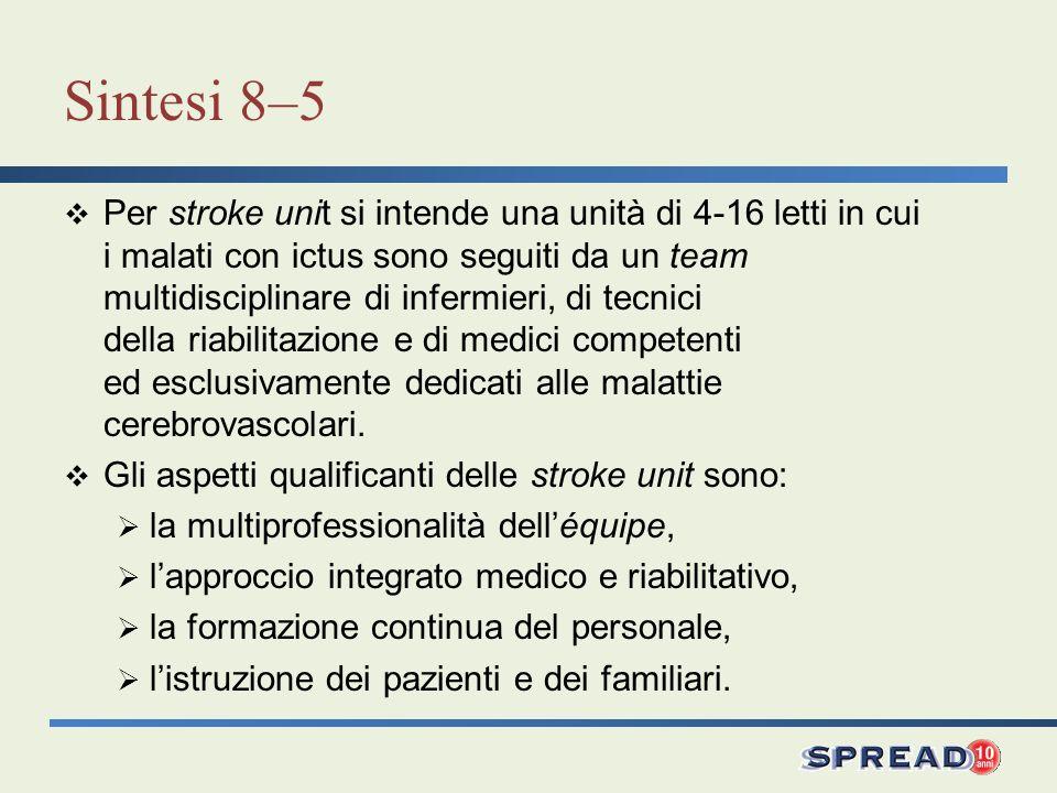 Sintesi 8–5 Per stroke unit si intende una unità di 4-16 letti in cui i malati con ictus sono seguiti da un team multidisciplinare di infermieri, di t
