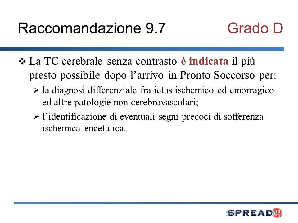 Raccomandazione 9.7Grado D La TC cerebrale senza contrasto è indicata il più presto possibile dopo larrivo in Pronto Soccorso per: la diagnosi differe