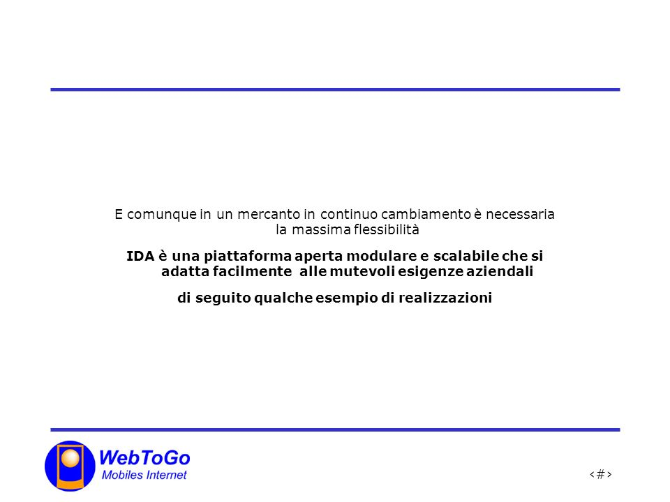 19 E comunque in un mercanto in continuo cambiamento è necessaria la massima flessibilità IDA è una piattaforma aperta modulare e scalabile che si adatta facilmente alle mutevoli esigenze aziendali di seguito qualche esempio di realizzazioni