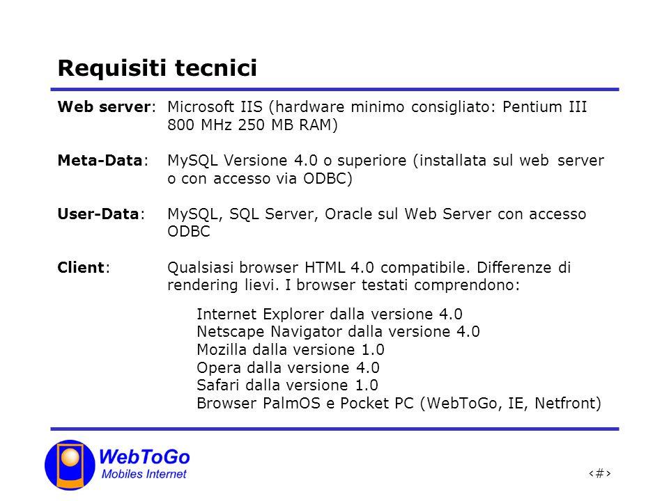 28 Requisiti tecnici Web server:Microsoft IIS (hardware minimo consigliato: Pentium III 800 MHz 250 MB RAM) Meta-Data:MySQL Versione 4.0 o superiore (installata sul web server o con accesso via ODBC) User-Data:MySQL, SQL Server, Oracle sul Web Server con accesso ODBC Client:Qualsiasi browser HTML 4.0 compatibile.