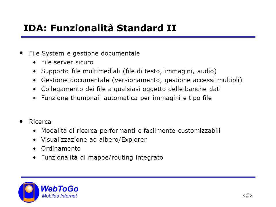8 IDA: Funzionalità Standard II File System e gestione documentale File server sicuro Supporto file multimediali (file di testo, immagini, audio) Gestione documentale (versionamento, gestione accessi multipli) Collegamento dei file a qualsiasi oggetto delle banche dati Funzione thumbnail automatica per immagini e tipo file Ricerca Modalità di ricerca performanti e facilmente customizzabili Visualizzazione ad albero/Explorer Ordinamento Funzionalità di mappe/routing integrato