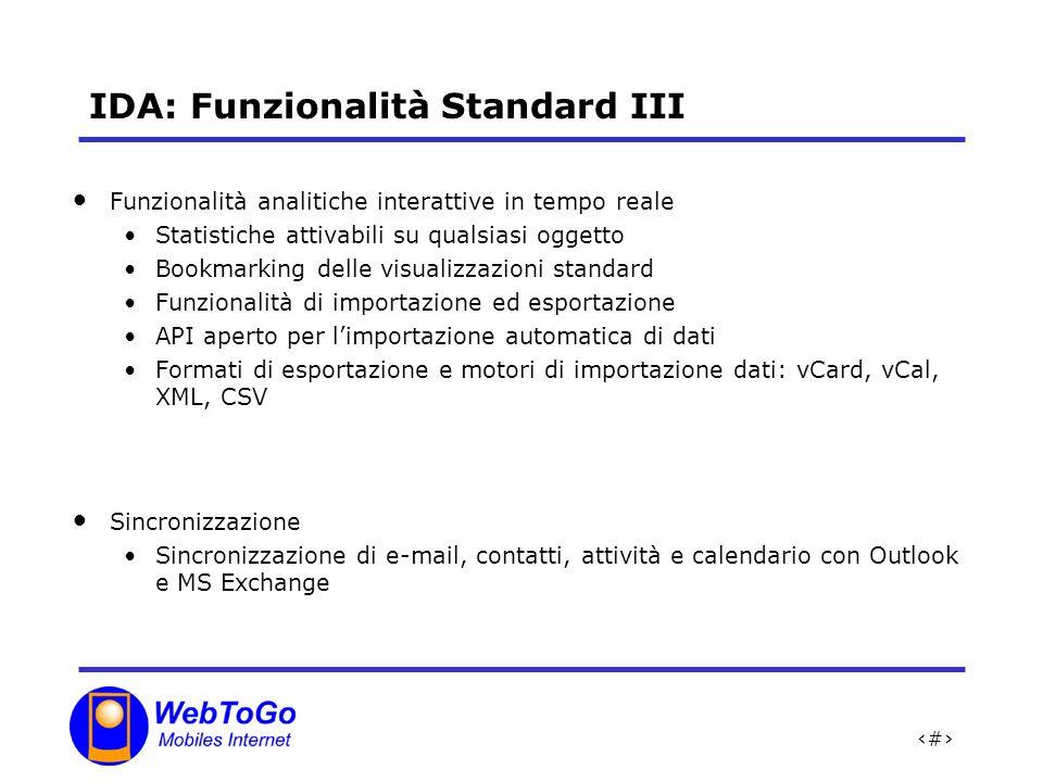 9 IDA: Funzionalità Standard III Funzionalità analitiche interattive in tempo reale Statistiche attivabili su qualsiasi oggetto Bookmarking delle visualizzazioni standard Funzionalità di importazione ed esportazione API aperto per limportazione automatica di dati Formati di esportazione e motori di importazione dati: vCard, vCal, XML, CSV Sincronizzazione Sincronizzazione di e-mail, contatti, attività e calendario con Outlook e MS Exchange