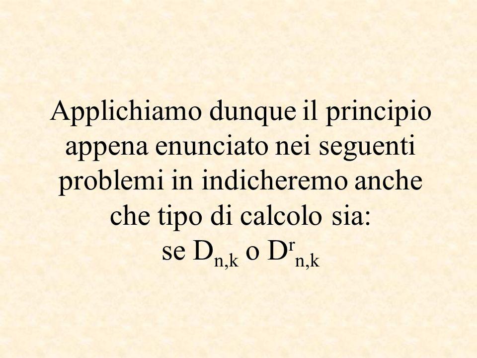 Applichiamo dunque il principio appena enunciato nei seguenti problemi in indicheremo anche che tipo di calcolo sia: se D n,k o D r n,k