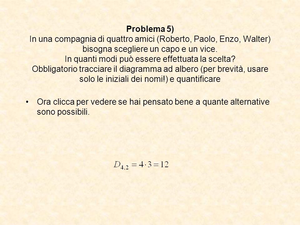 Problema 5) In una compagnia di quattro amici (Roberto, Paolo, Enzo, Walter) bisogna scegliere un capo e un vice. In quanti modi può essere effettuata