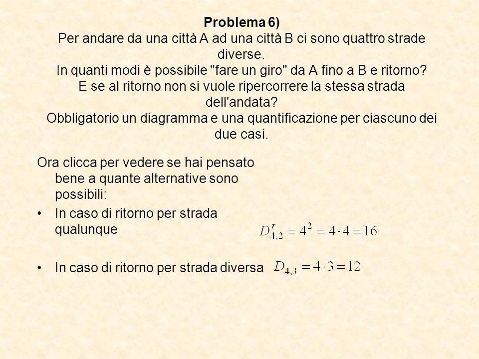 Problema 6) Per andare da una città A ad una città B ci sono quattro strade diverse. In quanti modi è possibile