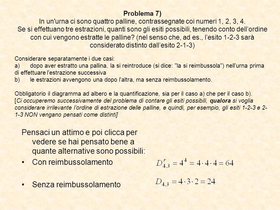 Problema 7) In un'urna ci sono quattro palline, contrassegnate coi numeri 1, 2, 3, 4. Se si effettuano tre estrazioni, quanti sono gli esiti possibili