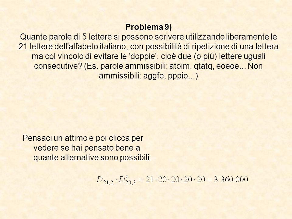 Problema 9) Quante parole di 5 lettere si possono scrivere utilizzando liberamente le 21 lettere dell'alfabeto italiano, con possibilità di ripetizion