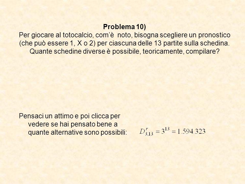 Problema 10) Per giocare al totocalcio, comè noto, bisogna scegliere un pronostico (che può essere 1, X o 2) per ciascuna delle 13 partite sulla sched