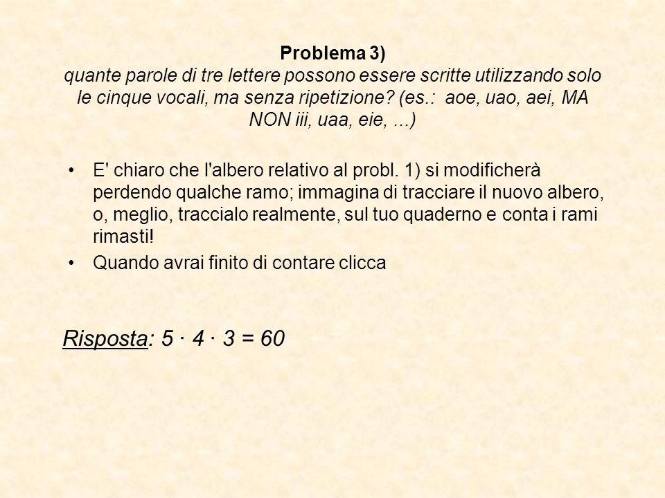 Problema 3) quante parole di tre lettere possono essere scritte utilizzando solo le cinque vocali, ma senza ripetizione? (es.: aoe, uao, aei, MA NON i