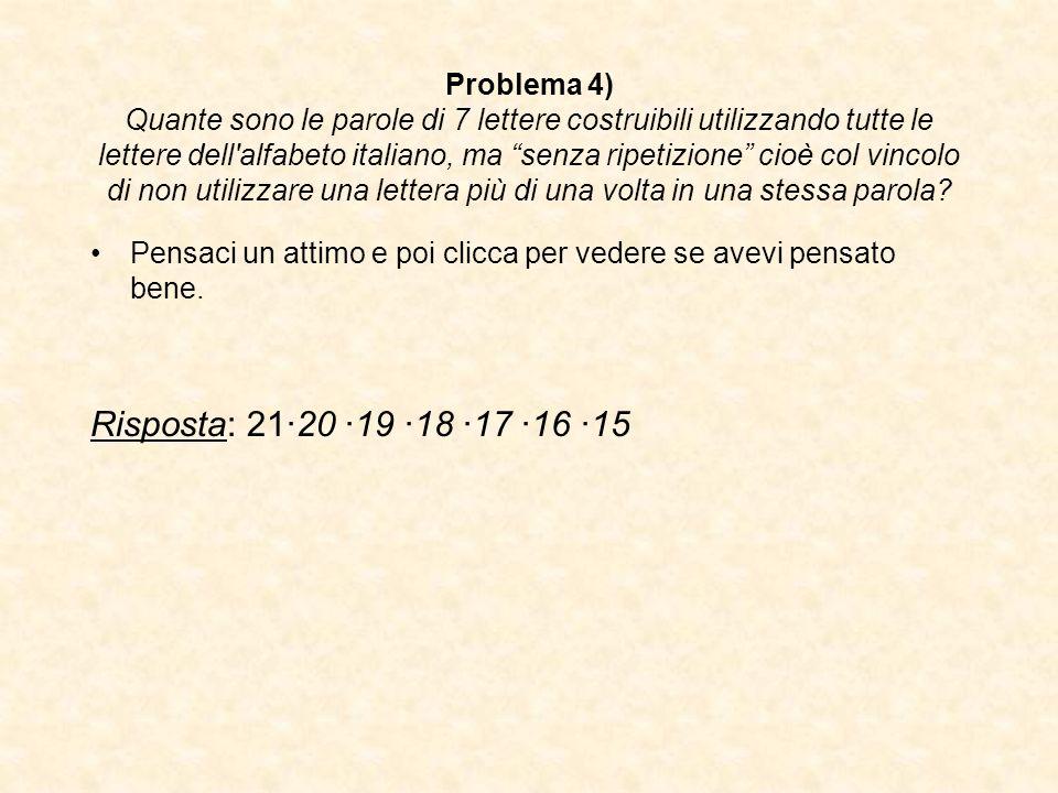 Problema 4) Quante sono le parole di 7 lettere costruibili utilizzando tutte le lettere dell'alfabeto italiano, ma senza ripetizione cioè col vincolo