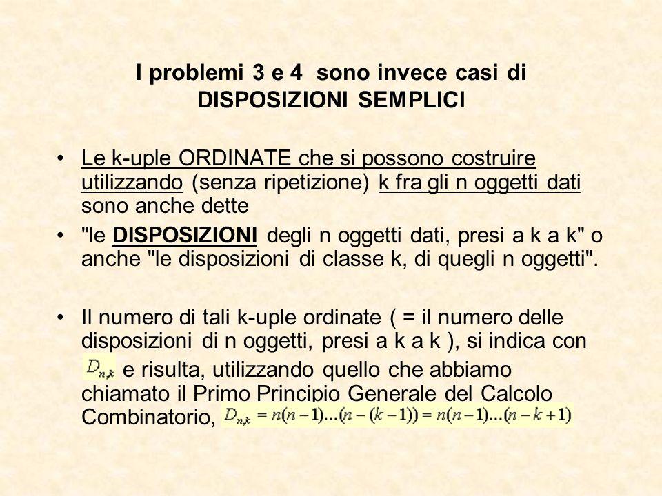 I problemi 3 e 4 sono invece casi di DISPOSIZIONI SEMPLICI Le k-uple ORDINATE che si possono costruire utilizzando (senza ripetizione) k fra gli n ogg