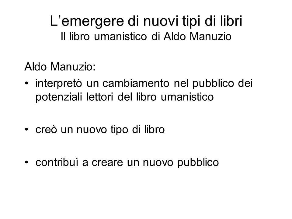 Lemergere di nuovi tipi di libri Il libro umanistico di Aldo Manuzio Aldo Manuzio: interpretò un cambiamento nel pubblico dei potenziali lettori del l